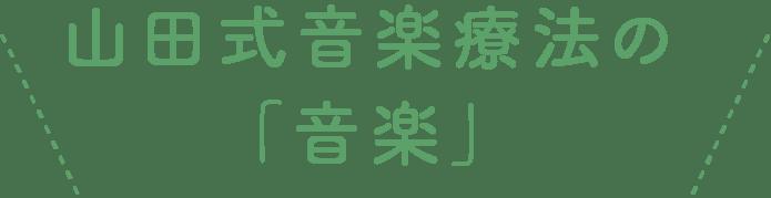 山田式音楽療法の「音楽」